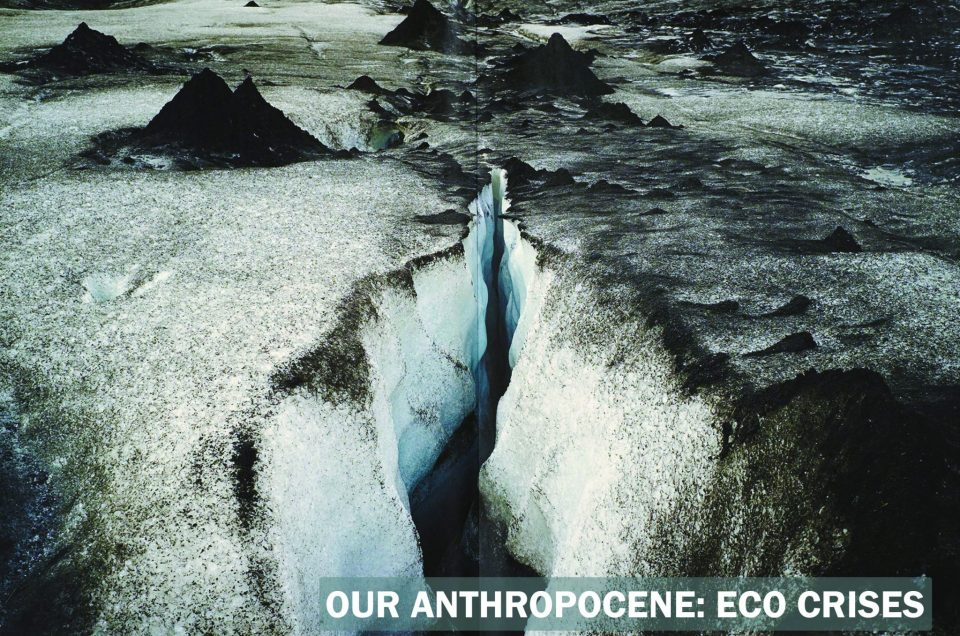 OUR ANTHROPOCENE: ECO CRISES